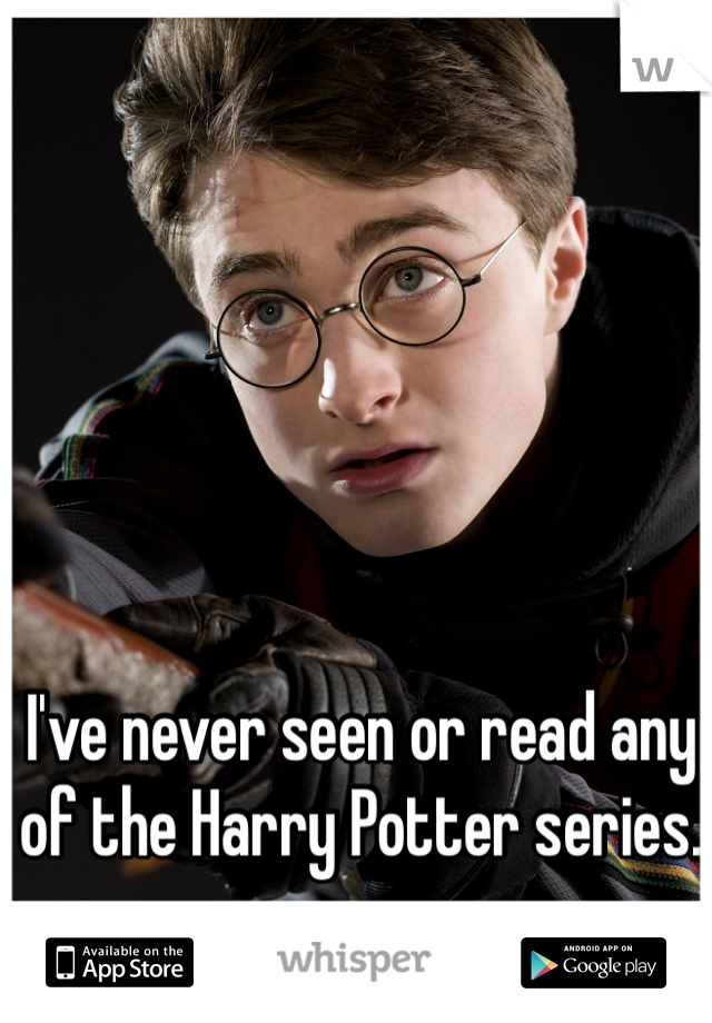 I've never seen or read any of the Harry Potter series.
