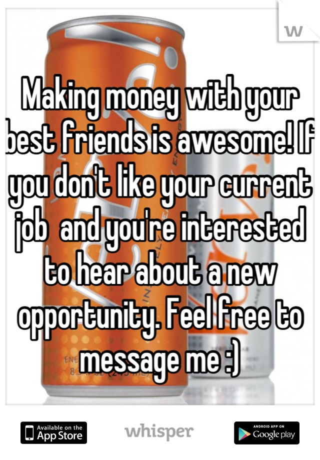 Making money with your best friends is awesome! If you don't like your current job  and you're interested to hear about a new opportunity. Feel free to message me :)