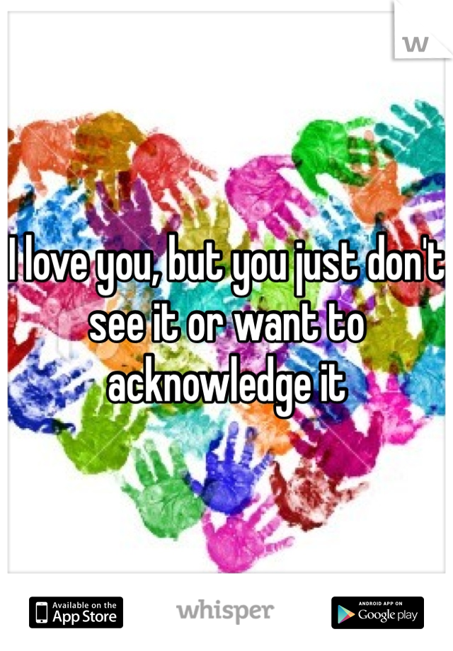 I love you, but you just don't see it or want to acknowledge it