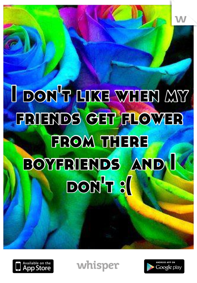 I don't like when my friends get flower from there boyfriends  and I don't :(