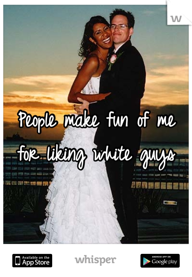People make fun of me for liking white guys
