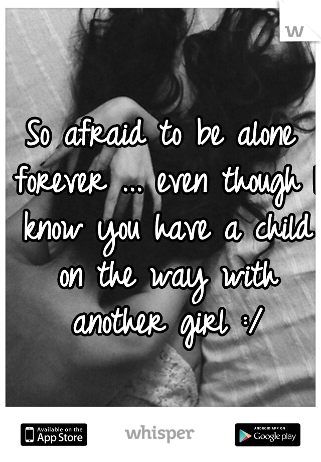 So afraid to be alone forever ... even though I know you have a child on the way with another girl :/