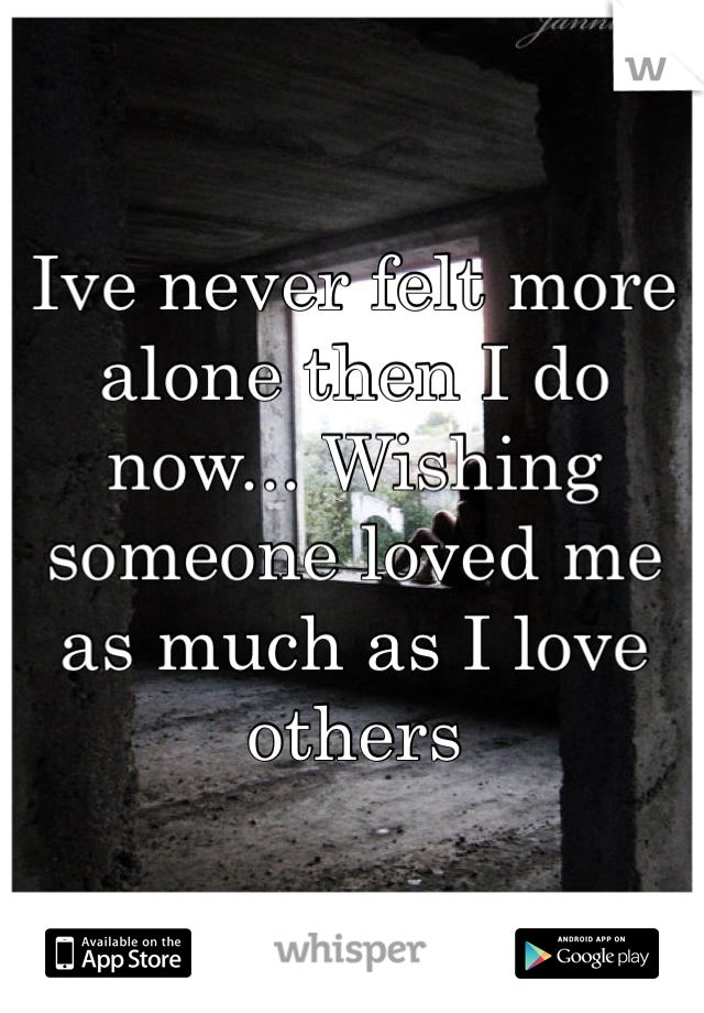 Ive never felt more alone then I do now... Wishing someone loved me as much as I love others