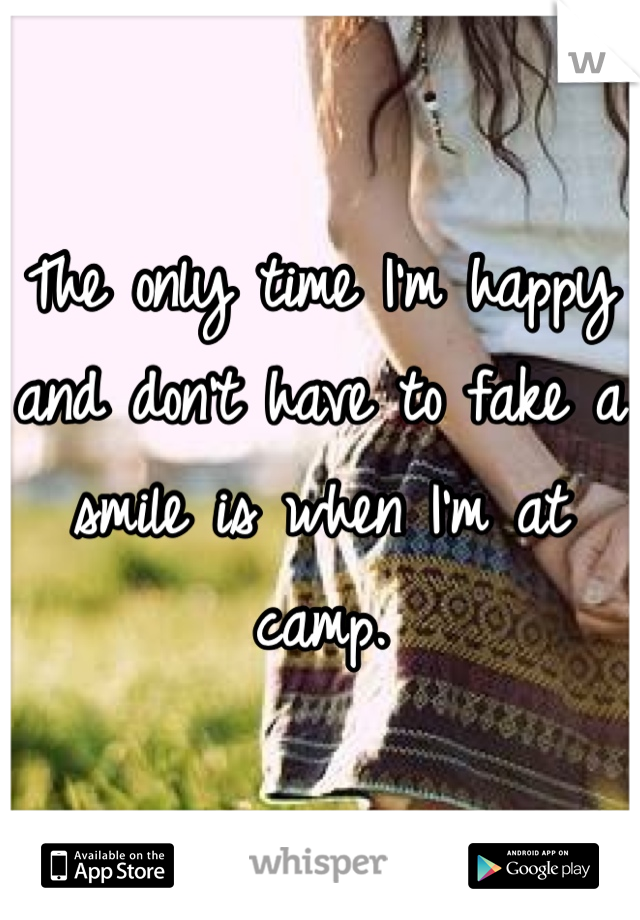 The only time I'm happy and don't have to fake a smile is when I'm at camp.