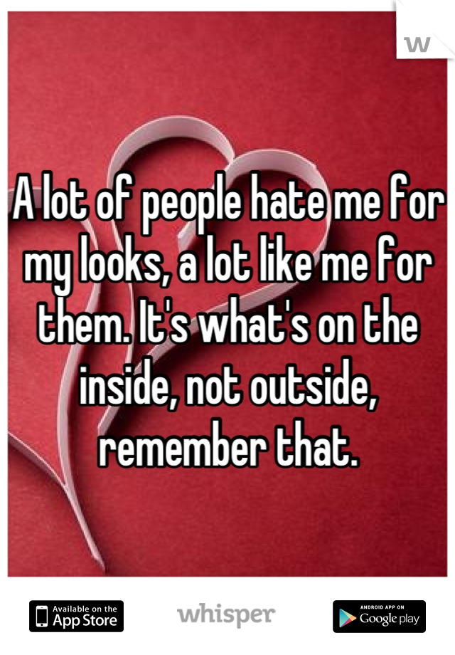A lot of people hate me for my looks, a lot like me for them. It's what's on the inside, not outside, remember that.