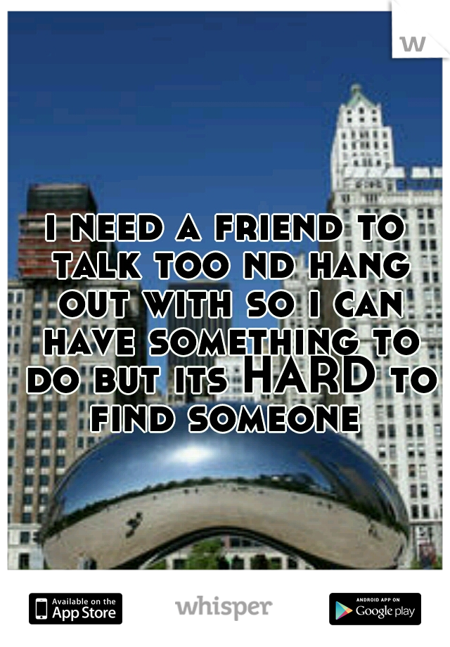 i need a friend to talk too nd hang out with so i can have something to do but its HARD to find someone