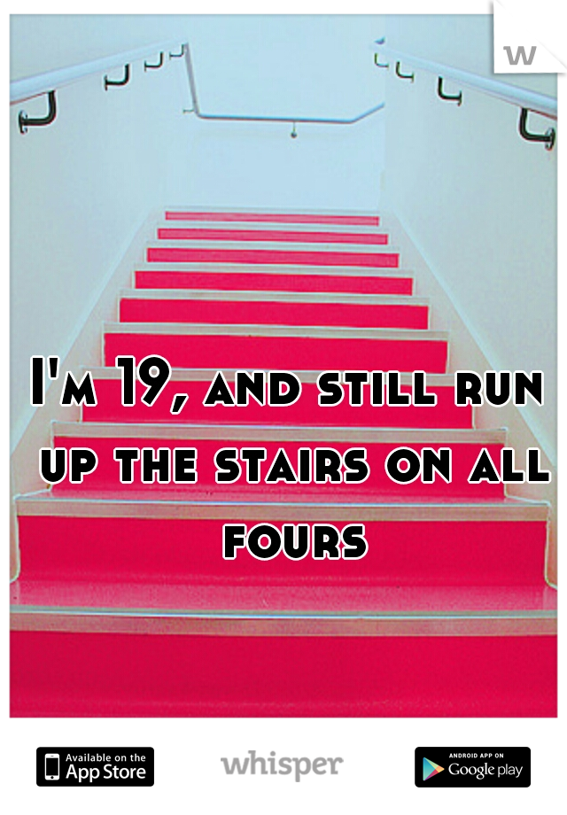 I'm 19, and still run up the stairs on all fours