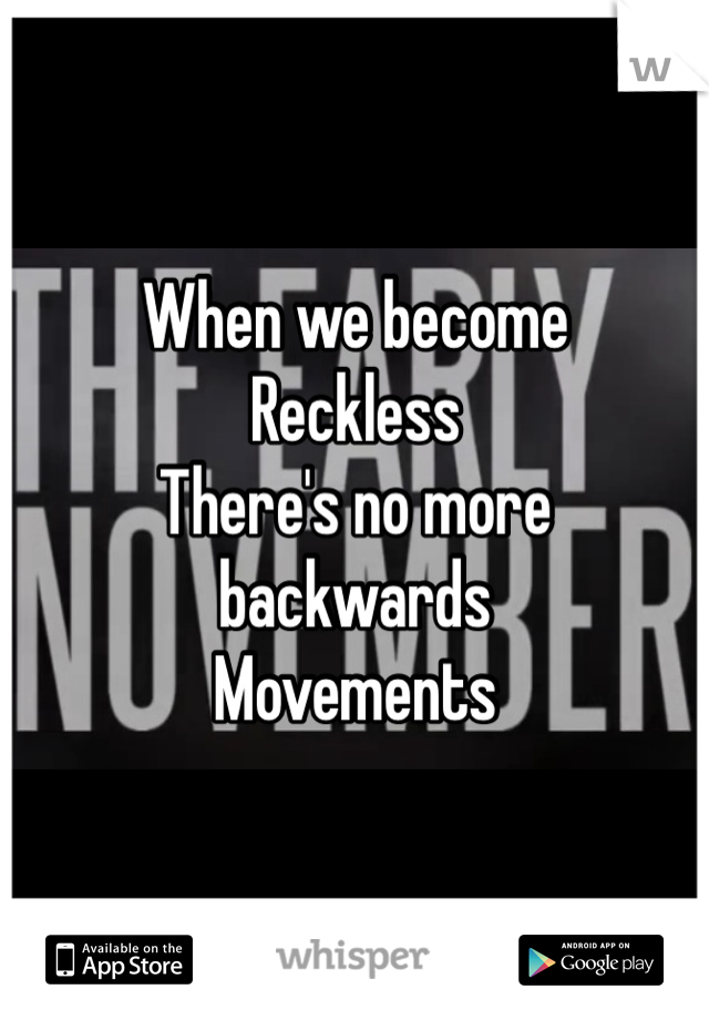 When we become Reckless  There's no more backwards Movements