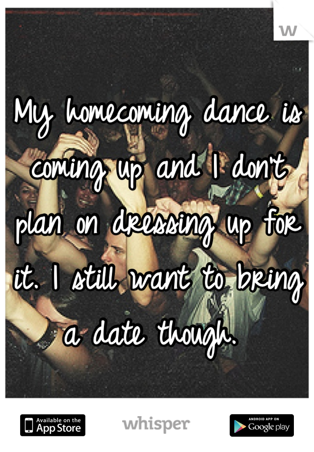 My homecoming dance is coming up and I don't plan on dressing up for it. I still want to bring a date though.