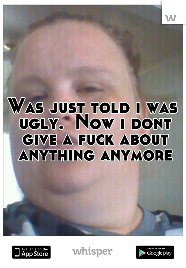 Was just told i was ugly.  Now i dont give a fuck about anything anymore