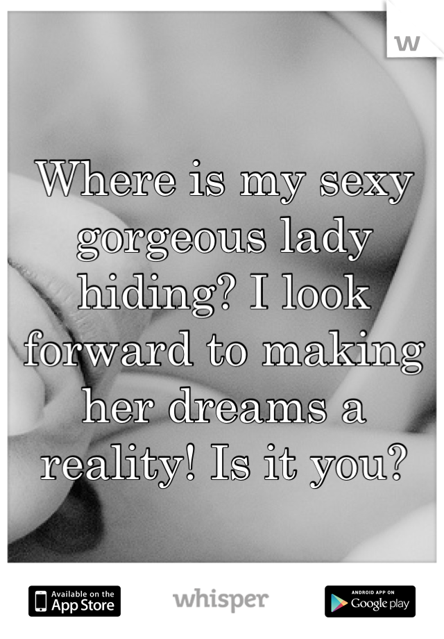 Where is my sexy gorgeous lady hiding? I look forward to making her dreams a reality! Is it you?