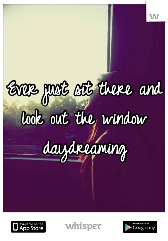 Ever just sit there and look out the window daydreaming