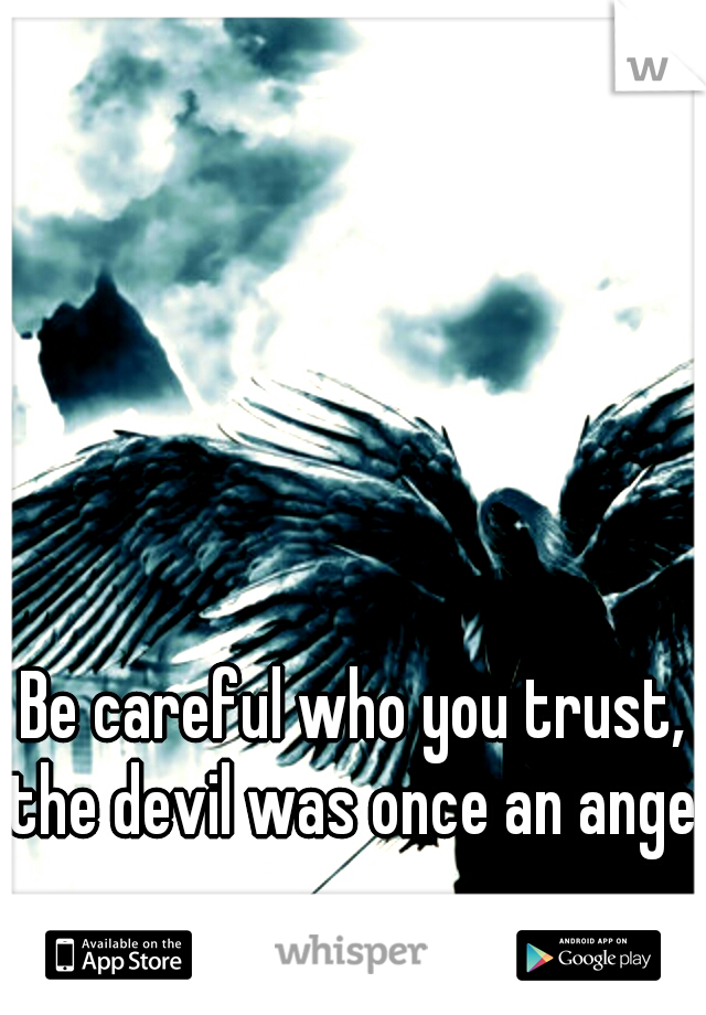 Be careful who you trust, the devil was once an angel