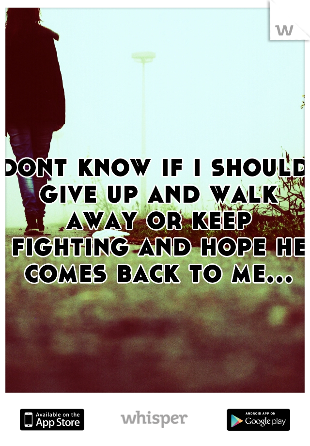 dont know if i should give up and walk away or keep fighting and hope he comes back to me...