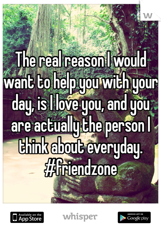 The real reason I would want to help you with your day, is I love you, and you are actually the person I think about everyday.  #friendzone