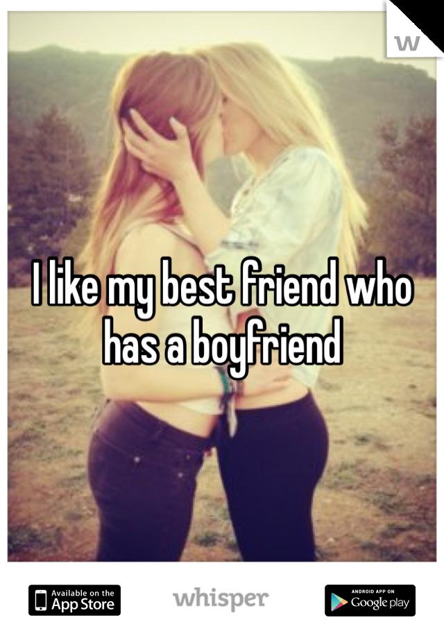 I like my best friend who has a boyfriend