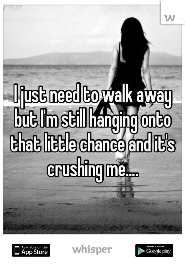 I just need to walk away but I'm still hanging onto that little chance and it's crushing me....
