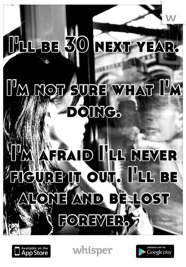 I'll be 30 next year.  I'm not sure what I'm doing.  I'm afraid I'll never figure it out. I'll be alone and be lost forever.