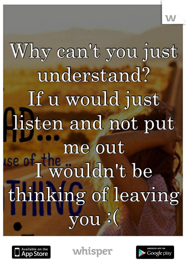 Why can't you just understand?  If u would just listen and not put me out I wouldn't be thinking of leaving you :(