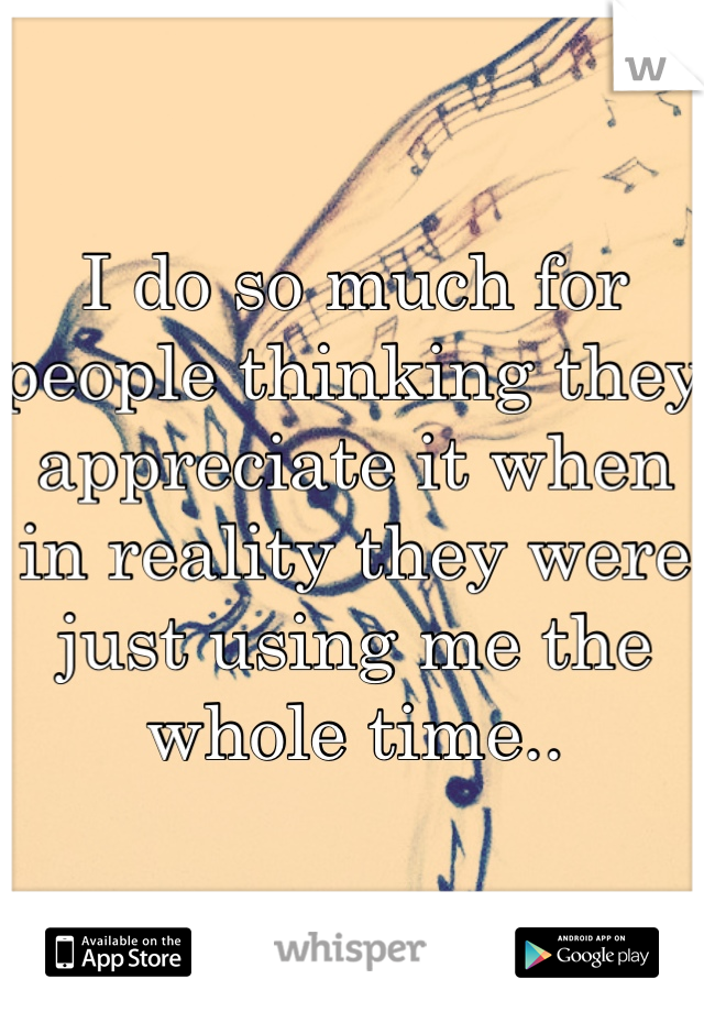 I do so much for people thinking they appreciate it when in reality they were just using me the whole time..