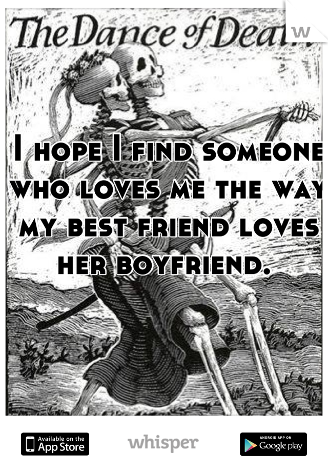 I hope I find someone who loves me the way my best friend loves her boyfriend.