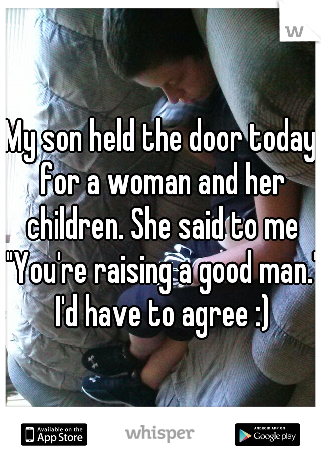 "My son held the door today for a woman and her children. She said to me ""You're raising a good man."" I'd have to agree :)"