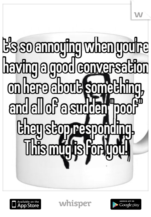 "It's so annoying when you're having a good conversation on here about something, and all of a sudden ""poof"" they stop responding.  This mug is for you!"