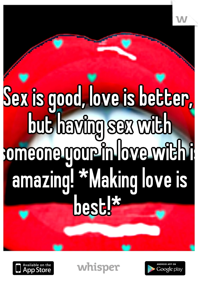 Sex is good, love is better, but having sex with someone your in love with is amazing! *Making love is best!*