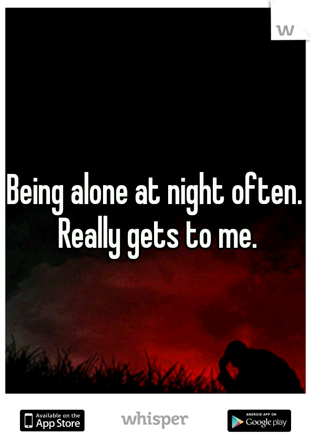 Being alone at night often. Really gets to me.