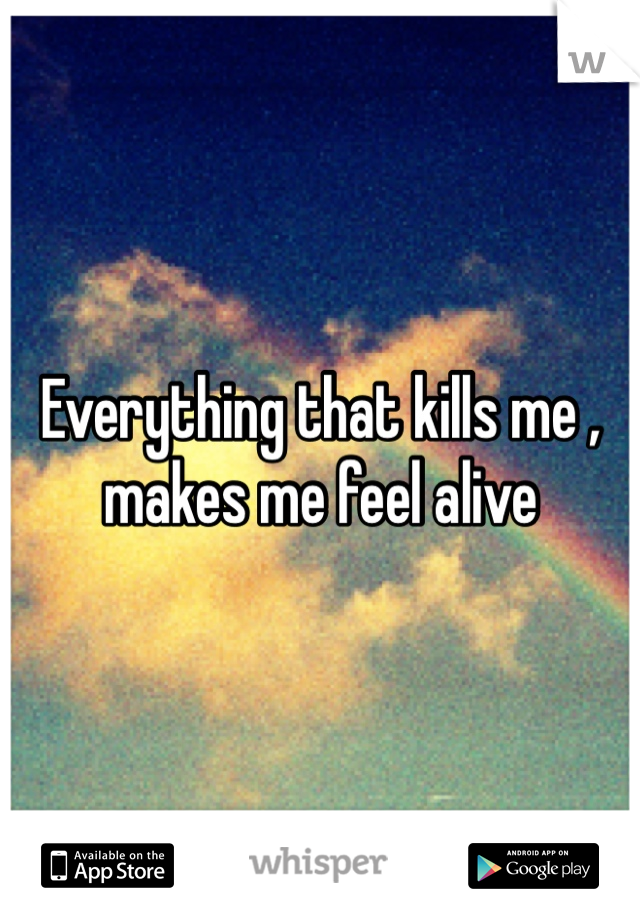 Everything that kills me , makes me feel alive