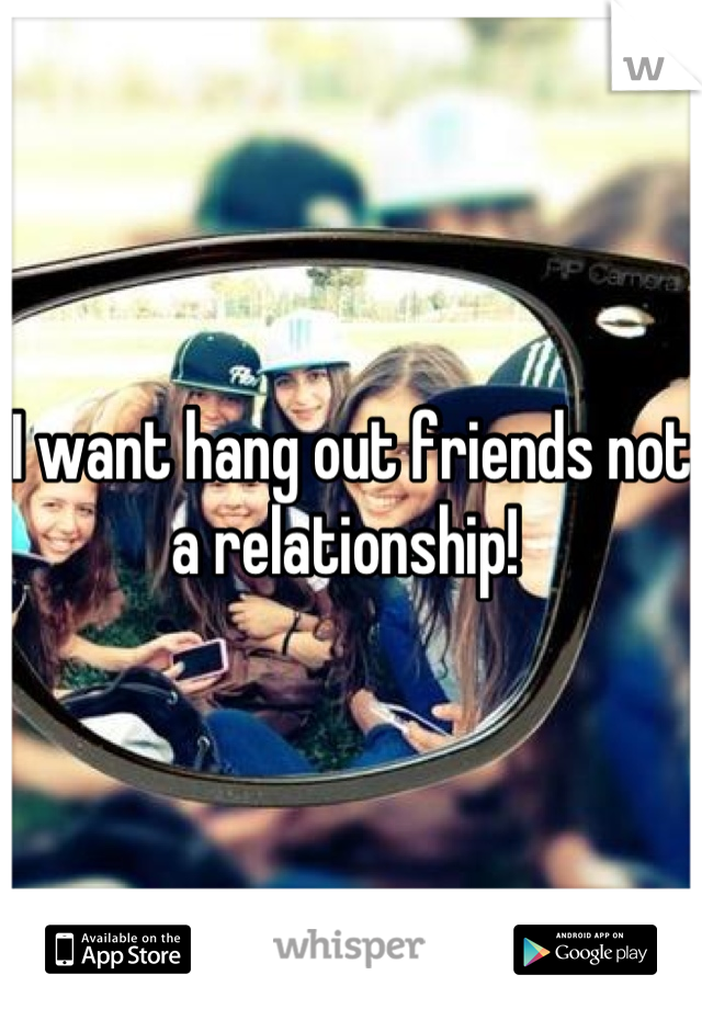 I want hang out friends not a relationship!