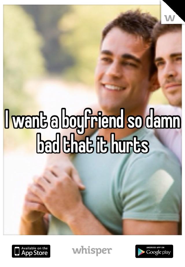 I want a boyfriend so damn bad that it hurts