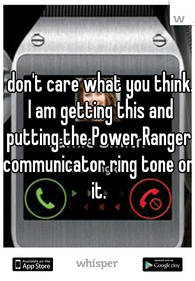 I don't care what you think.  I am getting this and putting the Power Ranger communicator ring tone on it.
