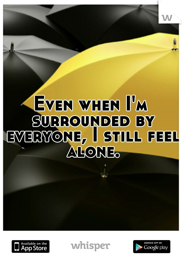 Even when I'm surrounded by everyone, I still feel alone.