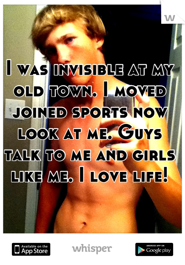 I was invisible at my old town. I moved joined sports now look at me. Guys talk to me and girls like me. I love life!