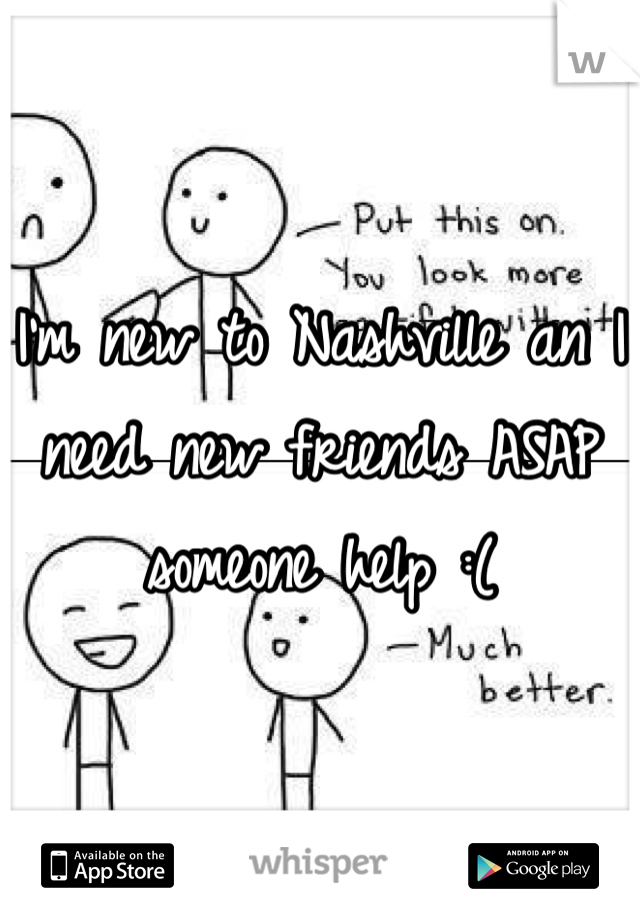 I'm new to Nashville an I need new friends ASAP someone help :(