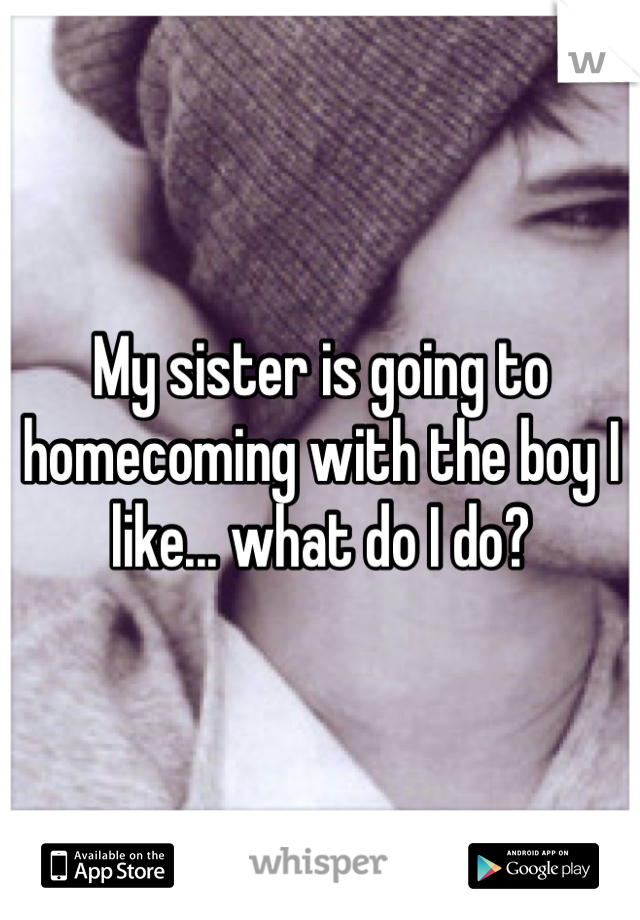 My sister is going to homecoming with the boy I like... what do I do?