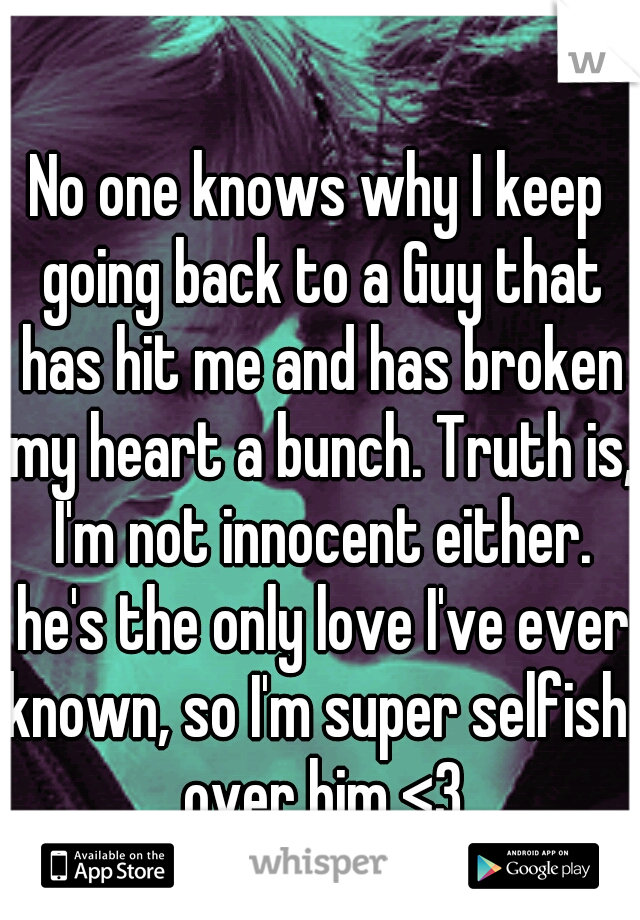 No one knows why I keep going back to a Guy that has hit me and has broken my heart a bunch. Truth is, I'm not innocent either. he's the only love I've ever known, so I'm super selfish  over him <3