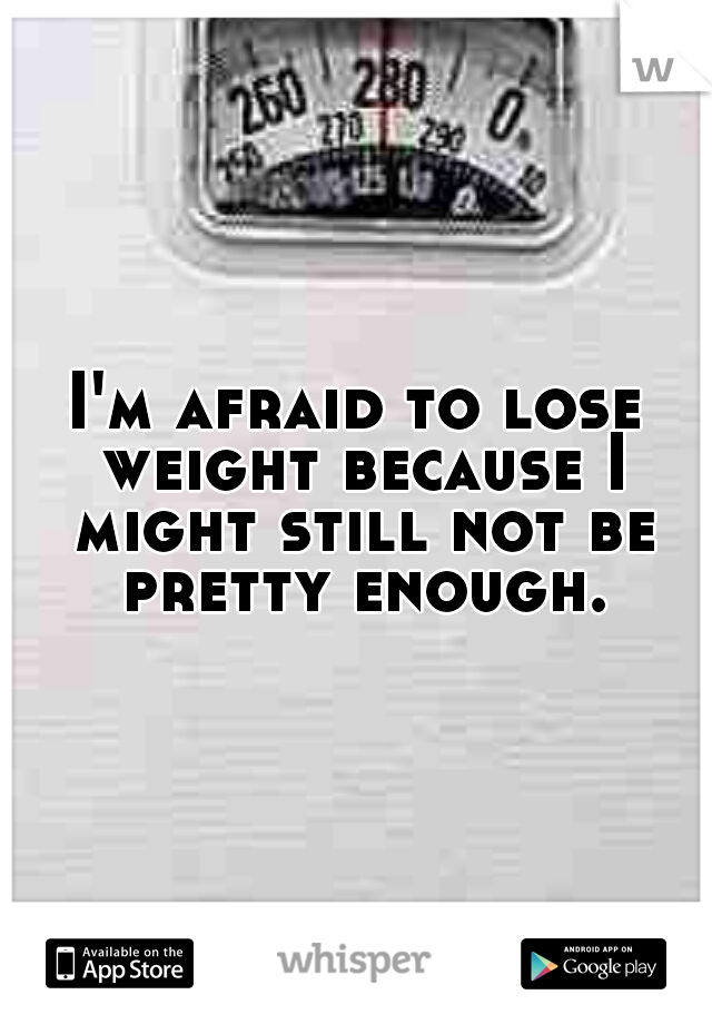 I'm afraid to lose weight because I might still not be pretty enough.