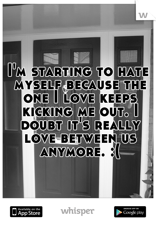 I'm starting to hate myself because the one I love keeps kicking me out. I doubt it's really love between us anymore. :(