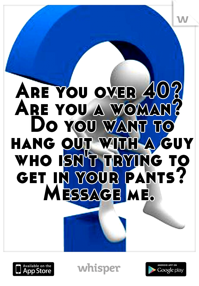 Are you over 40? Are you a woman?  Do you want to hang out with a guy who isn't trying to get in your pants? Message me.