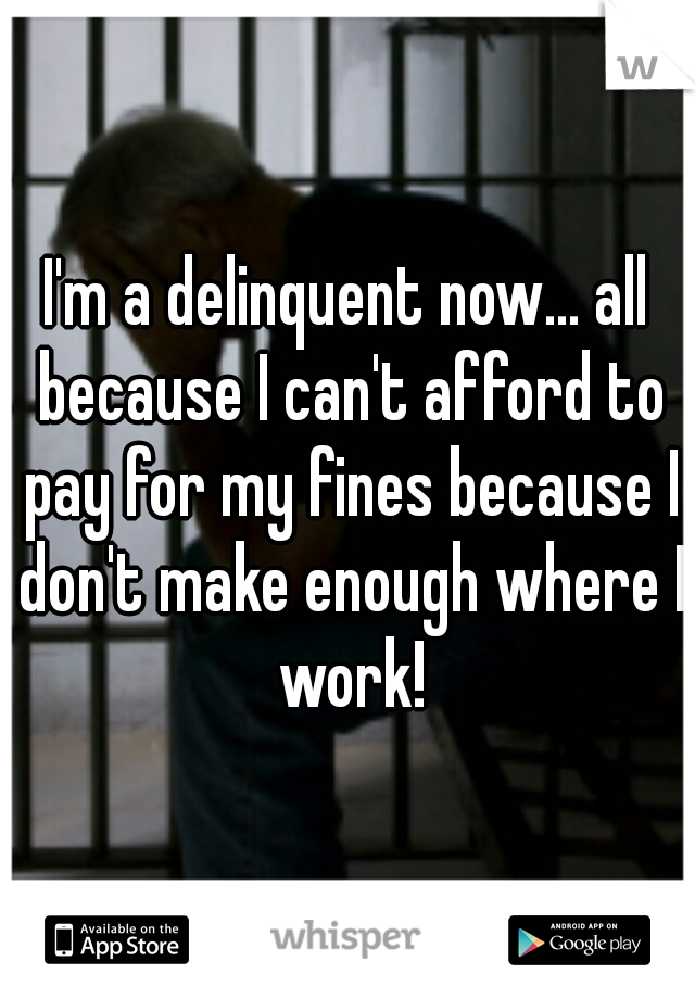 I'm a delinquent now... all because I can't afford to pay for my fines because I don't make enough where I work!