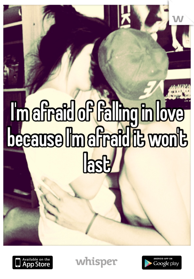I'm afraid of falling in love because I'm afraid it won't last