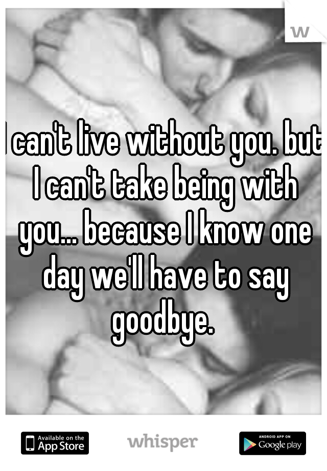 I can't live without you. but I can't take being with you... because I know one day we'll have to say goodbye.