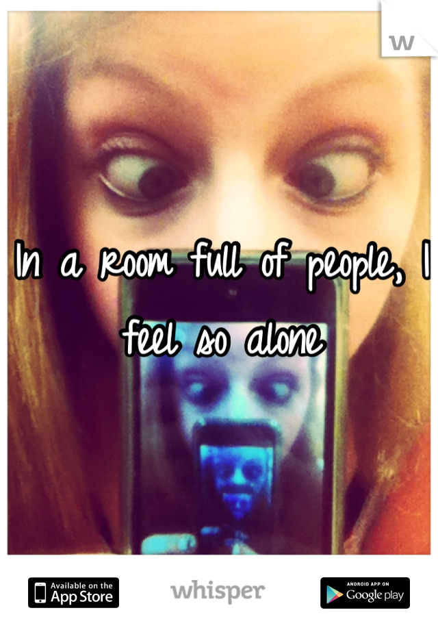 In a room full of people, I feel so alone