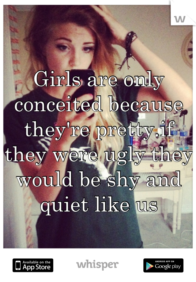 Girls are only conceited because they're pretty.if they were ugly they would be shy and quiet like us