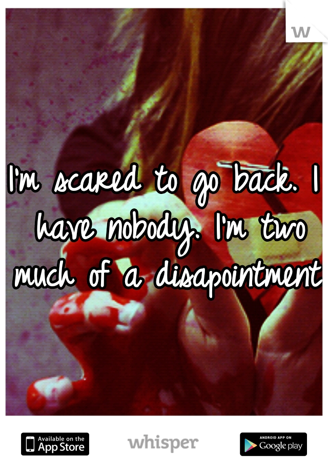 I'm scared to go back. I have nobody. I'm two much of a disapointment..