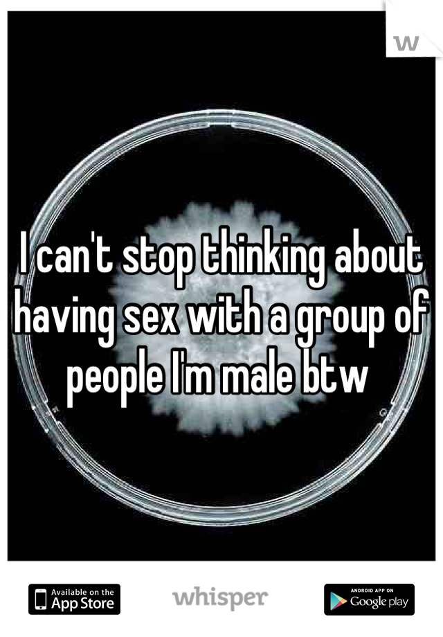 I can't stop thinking about having sex with a group of people I'm male btw