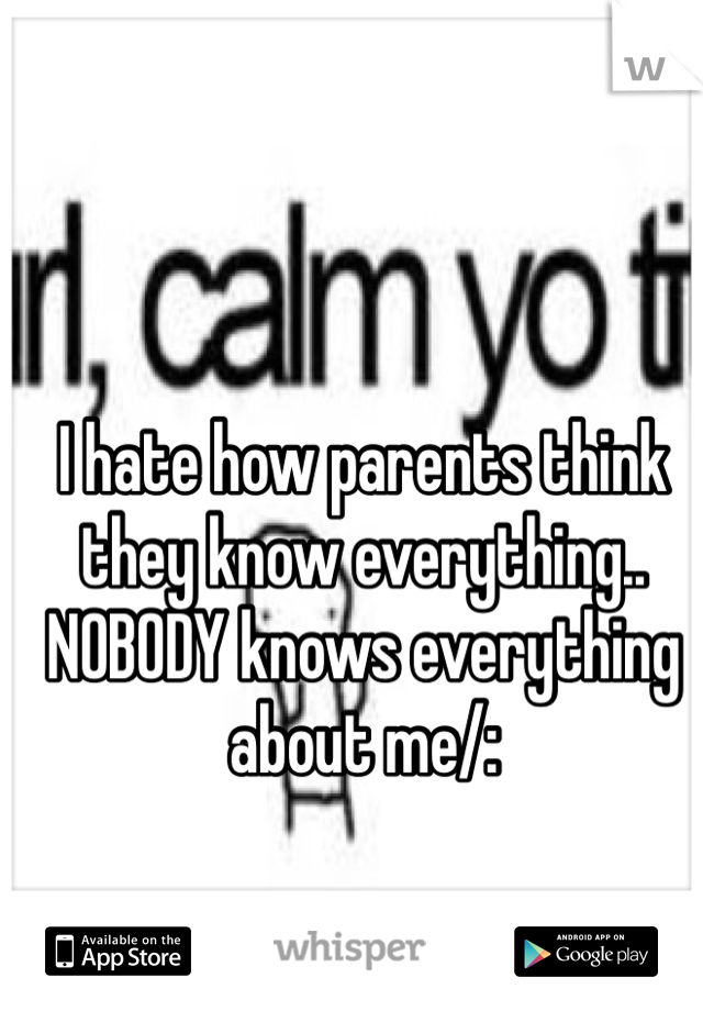 I hate how parents think they know everything.. NOBODY knows everything about me/: