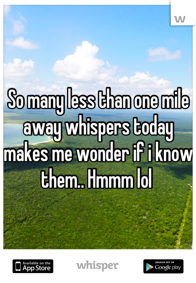 So many less than one mile away whispers today makes me wonder if i know them.. Hmmm lol